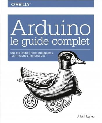 Arduino le guide complet - Une référence pour ingénieurs, techniciens et bricoleurs