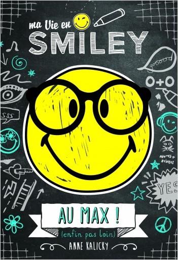 Ma vie en Smiley - Tome 4 - Au max! (enfin, pas loin)