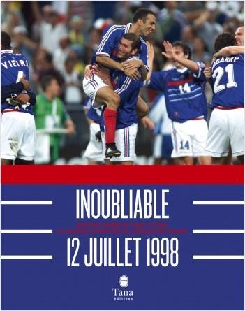Inoubliable 12 juillet 1998 - Revivez comme si vous y étiez la grande aventure de l'équipe de France